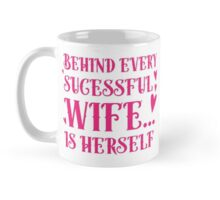 Behind every successful wife... is herself Mug