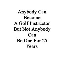 Anybody Can Become A Golf Instructor But Not Anybody Can Be One For 25 Years Photographic Print