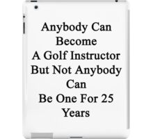 Anybody Can Become A Golf Instructor But Not Anybody Can Be One For 25 Years iPad Case/Skin