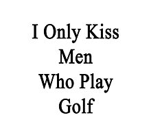 I Only Kiss Men Who Play Golf Photographic Print