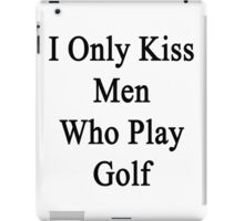 I Only Kiss Men Who Play Golf iPad Case/Skin