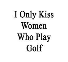 I Only Kiss Women Who Play Golf Photographic Print