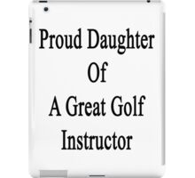 Proud Daughter Of A Great Golf Instructor iPad Case/Skin