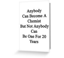 Anybody Can Become A Chemist But Not Anybody Can Be One For 20 Years Greeting Card
