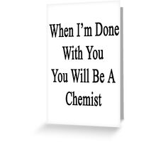 When I'm Done With You You Will Be A Chemist  Greeting Card