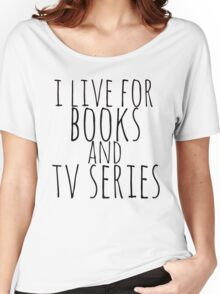 i live for books and tv series Women's Relaxed Fit T-Shirt