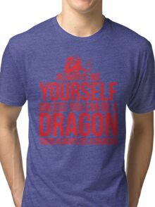 Always Be A Dragon Tri-blend T-Shirt