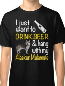 I just want to drink beer & hang with my Alaskan malamute Classic T-Shirt