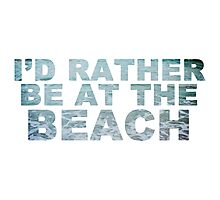 I'd Rather Be At The Beach Photographic Print