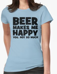 Beer Makes Me Happy. You, Not So Much. Womens Fitted T-Shirt