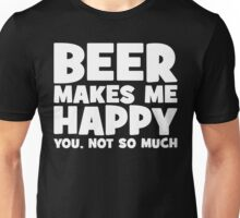Beer Makes Me Happy. You, Not So Much. Unisex T-Shirt