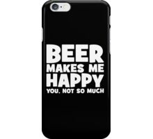 Beer Makes Me Happy. You, Not So Much. iPhone Case/Skin