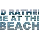 I'd Rather Be At The Beach II by Kayla Nicole