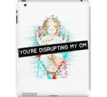 You're disrupting my om iPad Case/Skin