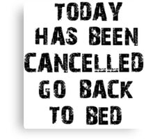 Today has been cancelled go back to bed  Canvas Print