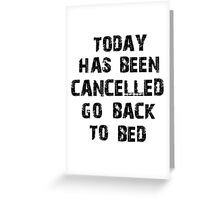 Today has been cancelled go back to bed  Greeting Card