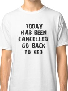 Today has been cancelled go back to bed  Classic T-Shirt