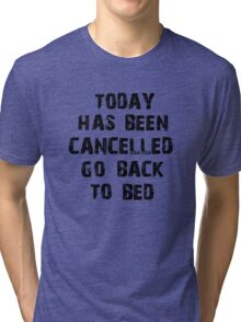 Today has been cancelled go back to bed  Tri-blend T-Shirt