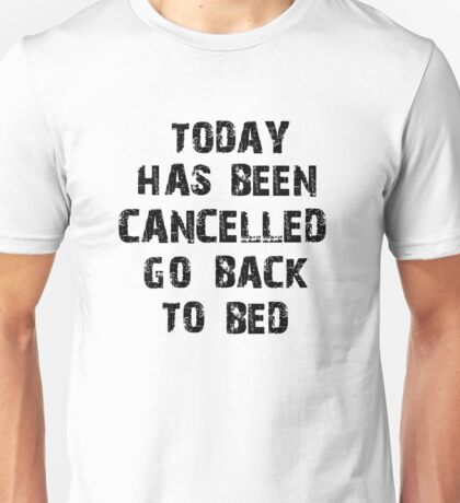 Today has been cancelled go back to bed  Unisex T-Shirt