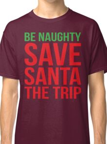 Be Naughty - Save Santa The Trip Classic T-Shirt