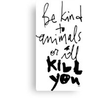 Be Kind to Animals or I'll Kill You Canvas Print