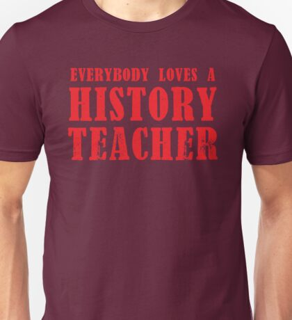 Everybody loves a HISTORY TEACHER Unisex T-Shirt