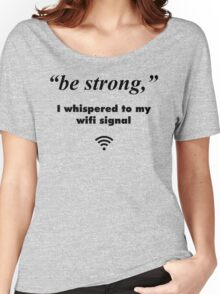 """""""Be Strong"""", I Whispered To My Wifi Signal Women's Relaxed Fit T-Shirt"""