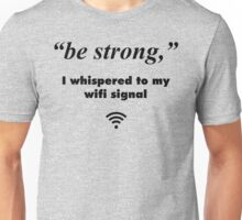 """""""Be Strong"""", I Whispered To My Wifi Signal Unisex T-Shirt"""