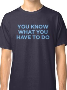 You know what you have to do Classic T-Shirt