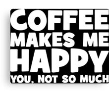 Coffee Makes Me Happy. You, Not So Much. Canvas Print