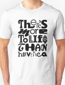 There's More to Life than Helvetica T-Shirt