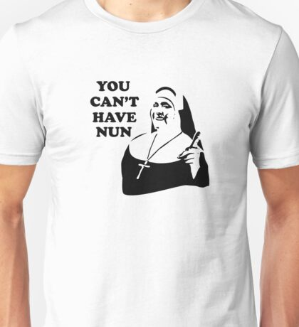 You Can't Have Nun Unisex T-Shirt