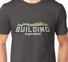 I'm only outside for building inspiraton Unisex T-Shirt