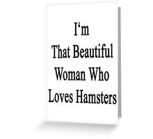 I'm That Beautiful Woman Who Loves Hamsters Greeting Card