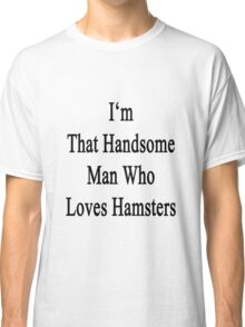 I'm That Handsome Man Who Loves Hamsters Classic T-Shirt