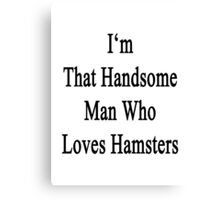 I'm That Handsome Man Who Loves Hamsters Canvas Print
