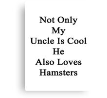 Not Only My Uncle Is Cool He Also Loves Hamsters Canvas Print
