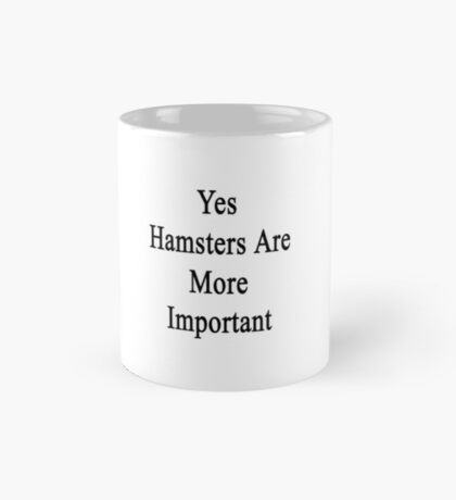 Yes Hamsters Are More Important Mug