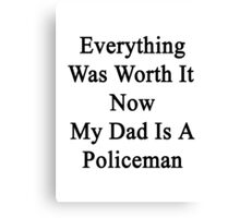 Everything Was Worth It Now My Dad Is A Policeman Canvas Print
