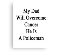 My Dad Will Overcome Cancer He Is A Policeman Canvas Print
