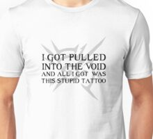 I got pulled into the void and all I got was this stupid tattoo Unisex T-Shirt