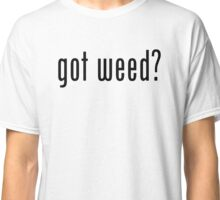 Got Weed? Classic T-Shirt