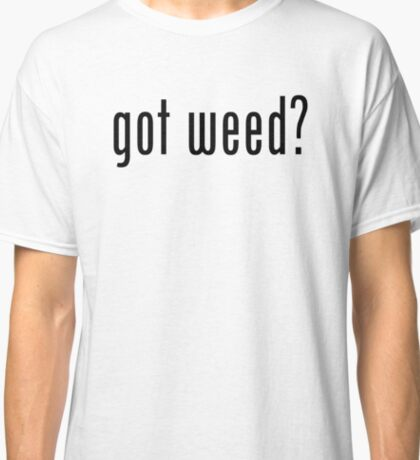Got Weed? Classic T-Shirt