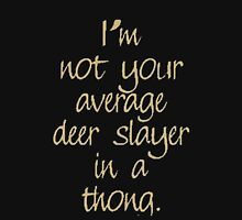 I'm not your average deer slayer in a thong Unisex T-Shirt