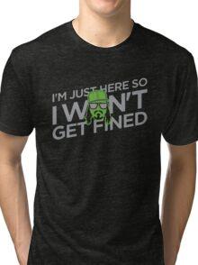 I'm Just Here So I Don't Get Fined Tri-blend T-Shirt