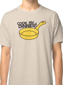 Cook my DINNER! with yellow saucepan Classic T-Shirt