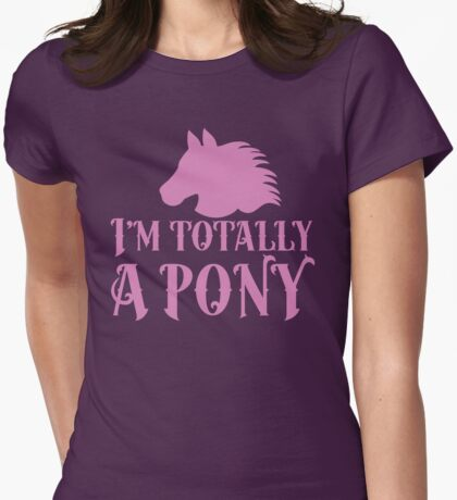 I'm totally a pony! Womens Fitted T-Shirt