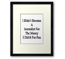 I Didn't Become A Journalist For The Money I Did It For Fun  Framed Print