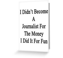 I Didn't Become A Journalist For The Money I Did It For Fun  Greeting Card