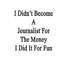 I Didn't Become A Journalist For The Money I Did It For Fun  Photographic Print